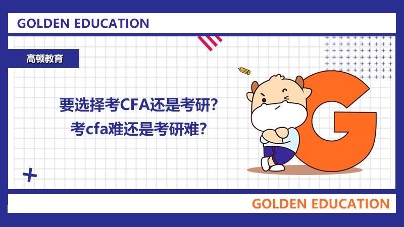 2021年要选考CFA还是考研?考cfa难还是考研难?